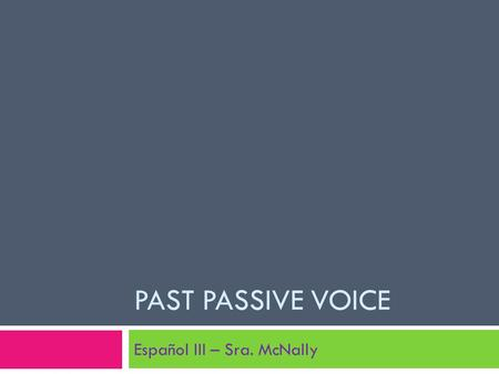 PAST PASSIVE VOICE Español III – Sra. McNally. Active/ Passive Voice definition A verb is said to be active voice when it expresses an action performed.