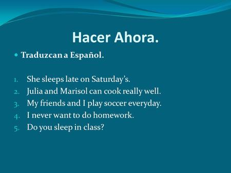 Hacer Ahora. Traduzcan a Español. 1. She sleeps late on Saturdays. 2. Julia and Marisol can cook really well. 3. My friends and I play soccer everyday.