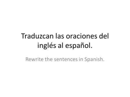 Traduzcan las oraciones del inglés al español. Rewrite the sentences in Spanish.