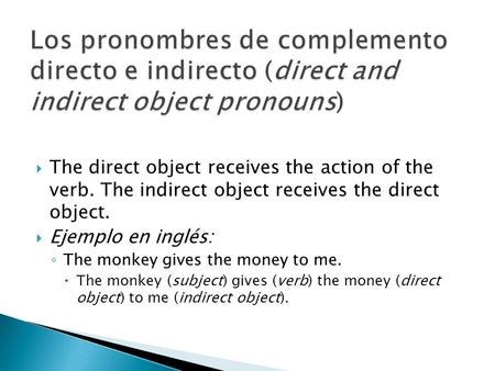 The direct object receives the action of the verb. The indirect object receives the direct object. Ejemplo en inglés: The monkey gives the money to me.