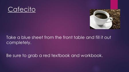 Cafecito Take a blue sheet from the front table and fill it out completely. Be sure to grab a red textbook and workbook.
