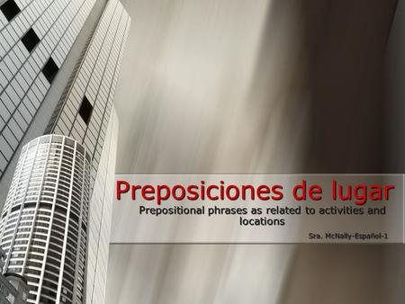 Preposiciones de lugar Prepositional phrases as related to activities and locations Sra. McNally-Español-1 Sra. McNally-Español-1.