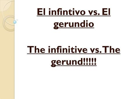El infintivo vs. El gerundio The infinitive vs. The gerund!!!!!