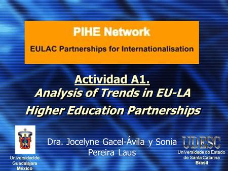 Actividad A1. Analysis of Trends in EU-LA Higher Education Partnerships Dra. Jocelyne Gacel-Ávila y Sonia Pereira Laus Universidad de Guadalajara México.