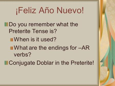 ¡Feliz Año Nuevo! Do you remember what the Preterite Tense is? When is it used? What are the endings for –AR verbs? Conjugate Doblar in the Preterite!