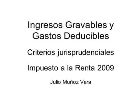 Ingresos Gravables y Gastos Deducibles Criterios jurisprudenciales Impuesto a la Renta 2009 Julio Muñoz Vara.