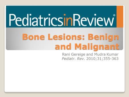 Bone Lesions: Benign and Malignant Rani Gereige and Mudra Kumar Pediatr. Rev. 2010;31;355-363.