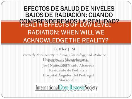 Cuttler J. M. Formerly Nonlinearity in Biology, Toxicology, and Medicine, University of Massachusetts 2007 HEALTH EFFECTS OF LOW LEVEL RADIATION: WHEN.