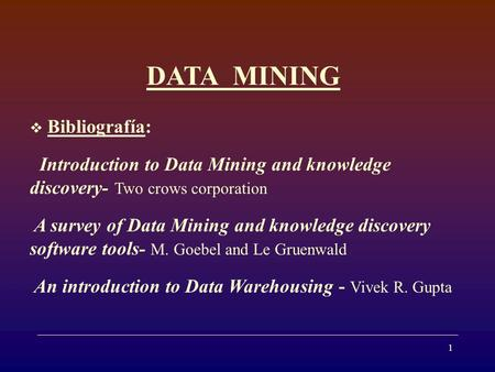 1 DATA MINING Bibliografía: Introduction to Data Mining and knowledge discovery- Two crows corporation A survey of Data Mining and knowledge discovery.