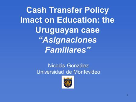 1 Cash Transfer Policy Imact on Education: the Uruguayan case Asignaciones Familiares Nicolás González Universidad de Montevideo.