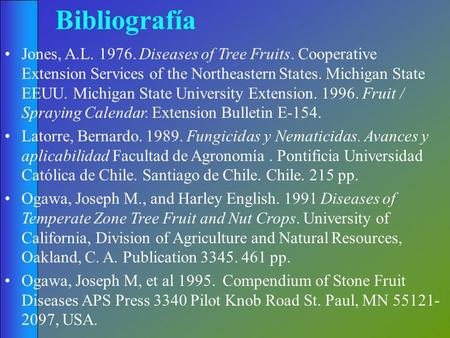 Bibliografía Jones, A.L. 1976. Diseases of Tree Fruits. Cooperative Extension Services of the Northeastern States. Michigan State EEUU. Michigan State.