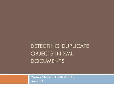DETECTING DUPLICATE OBJECTS IN XML DOCUMENTS Mauricio Clausen – Nicolás García Grupo 14.