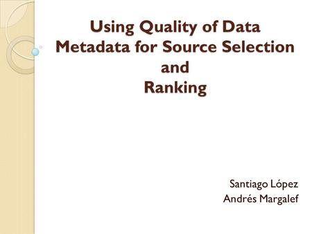 Using Quality of Data Metadata for Source Selection and Ranking Santiago López Andrés Margalef.