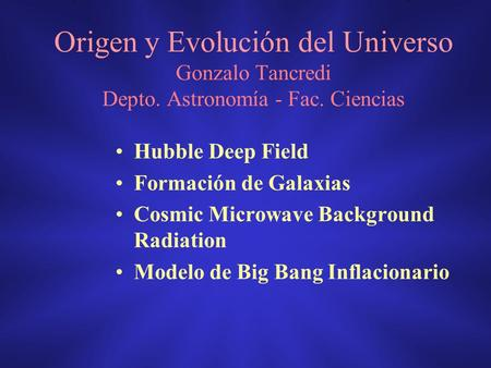 Origen y Evolución del Universo Gonzalo Tancredi Depto. Astronomía - Fac. Ciencias Hubble Deep Field Formación de Galaxias Cosmic Microwave Background.