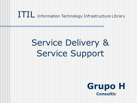 Service Delivery & Service Support ITIL Information Technology Infrastructure Library Grupo H Consultic.
