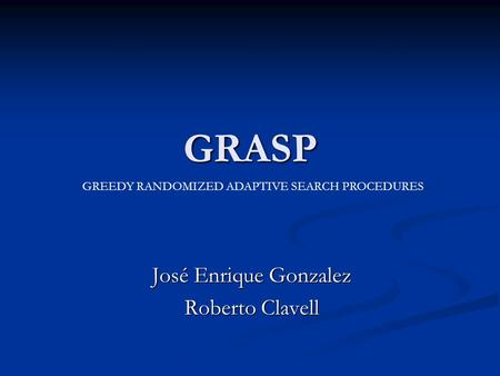 GRASP José Enrique Gonzalez Roberto Clavell GREEDY RANDOMIZED ADAPTIVE SEARCH PROCEDURES.