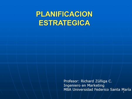 1 PLANIFICACION ESTRATEGICA Profesor: Richard Zúñiga C. Ingeniero en Marketing MBA Universidad Federico Santa María.