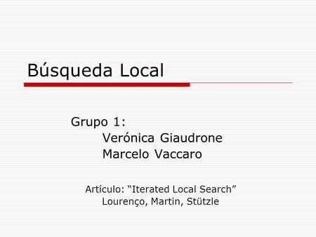 Búsqueda Local Grupo 1: Verónica Giaudrone Marcelo Vaccaro Artículo: Iterated Local Search Lourenço, Martin, Stützle.