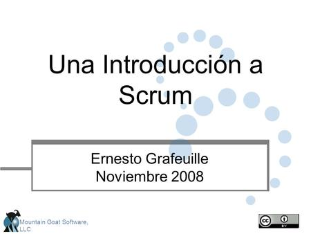 Mountain Goat Software, LLC Una Introducción a Scrum Ernesto Grafeuille Noviembre 2008.