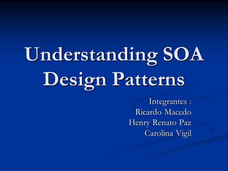Understanding SOA Design Patterns Integrantes : Ricardo Macedo Henry Renato Paz Carolina Vigil.