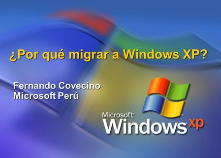 ¿Por qué migrar a Windows XP? Fernando Covecino Microsoft Perú.