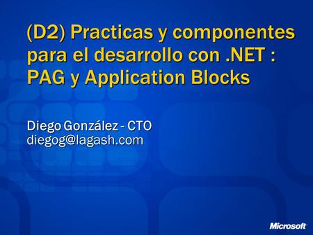 (D2) Practicas y componentes para el desarrollo con.NET : PAG y Application Blocks Diego González - CTO