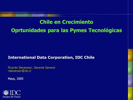Chile en Crecimiento Oprtunidades para las Pymes Tecnológicas International Data Corporation, IDC Chile Ricardo Stevenson, Gerente General