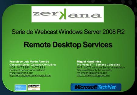 Serie de Webcast Windows Server 2008 R2 Remote Desktop Services Miguel Hernández Pre-Venta IT – Zerkana Consulting MVP / MCTS Windows Server Virtualization.