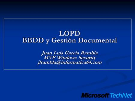 LOPD BBDD y Gestión Documental Juan Luis García Rambla MVP Windows Security jlrambla@informatica64.com.
