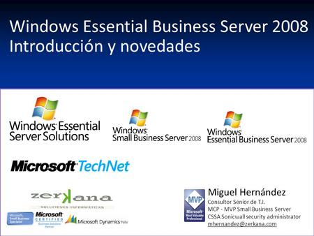Windows Essential Business Server 2008 Introducción y novedades Miguel Hernández Consultor Senior de T.I. MCP - MVP Small Business Server CSSA Sonicwall.