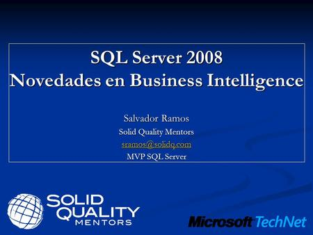 SQL Server 2008 Novedades en Business Intelligence Salvador Ramos Solid Quality Mentors MVP SQL Server.