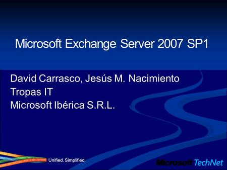 Unified. Simplified. Microsoft Exchange Server 2007 SP1 David Carrasco, Jesús M. Nacimiento Tropas IT Microsoft Ibérica S.R.L.