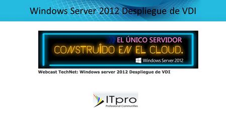 Windows Server 2012 Despliegue de VDI. Lo Nuevo en RDS con Windows Server 2012 Virtualización del escritorio con Microsoft VDI con Windows Server 2012.