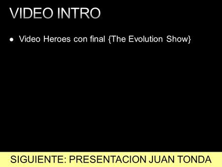 Video Heroes con final {The Evolution Show} SIGUIENTE: PRESENTACION JUAN TONDA.