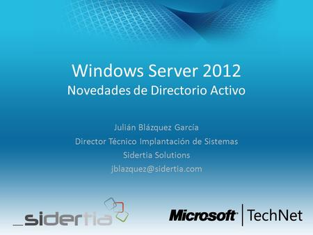 Windows Server 2012 Novedades de Directorio Activo Julián Blázquez García Director Técnico Implantación de Sistemas Sidertia Solutions