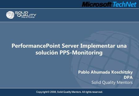 Copyright © 2008, Solid Quality Mentors. All rights reserved. PerformancePoint Server Implementar una solución PPS-Monitoring Pablo Ahumada Koschitzky.