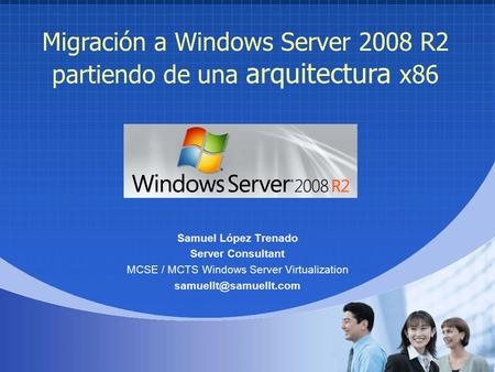 Migración a Windows Server 2008 R2 partiendo de una arquitectura x86 Samuel López Trenado Server Consultant MCSE / MCTS Windows Server Virtualization