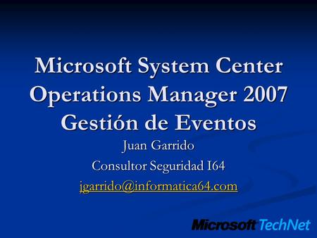 Microsoft System Center Operations Manager 2007 Gestión de Eventos Juan Garrido Consultor Seguridad I64