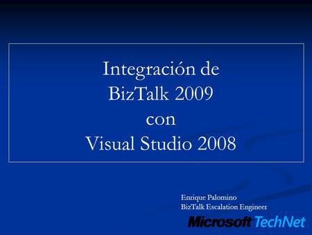 Integración de BizTalk 2009 con Visual Studio 2008 Enrique Palomino BizTalk Escalation Engineer.