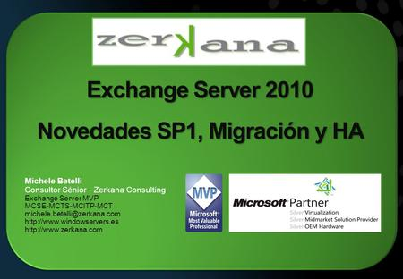 Exchange Server 2010 Novedades SP1, Migración y HA Michele Betelli Consultor Sénior - Zerkana Consulting Exchange Server MVP MCSE-MCTS-MCITP-MCT