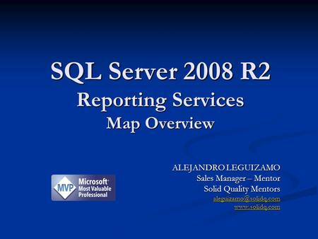 ALEJANDRO LEGUIZAMO Sales Manager – Mentor Solid Quality Mentors  SQL Server 2008 R2 Reporting Services Map Overview.