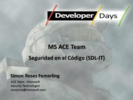 MS ACE Team Seguridad en el Código (SDL-IT) Simon Roses Femerling ACE Team - Microsoft Security Technologist