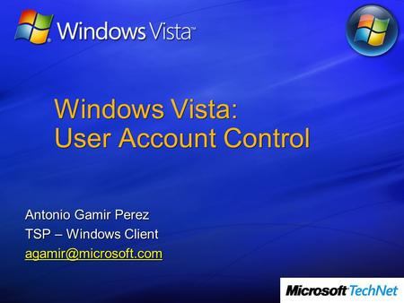 Windows Vista: User Account Control Antonio Gamir Perez TSP – Windows Client