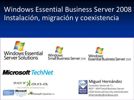 Windows Essential Business Server 2008 Instalación, migración y coexistencia Miguel Hernández Consultor Senior de T.I. MCP - MVP Small Business Server.