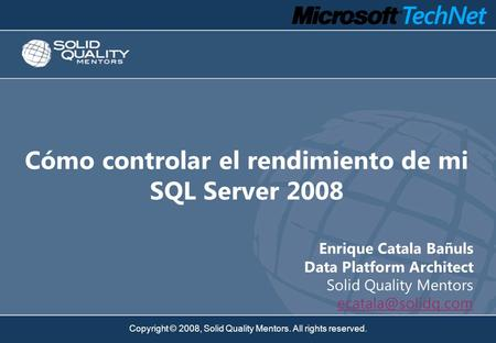Copyright © 2008, Solid Quality Mentors. All rights reserved. Cómo controlar el rendimiento de mi SQL Server 2008 Enrique Catala Bañuls Data Platform Architect.