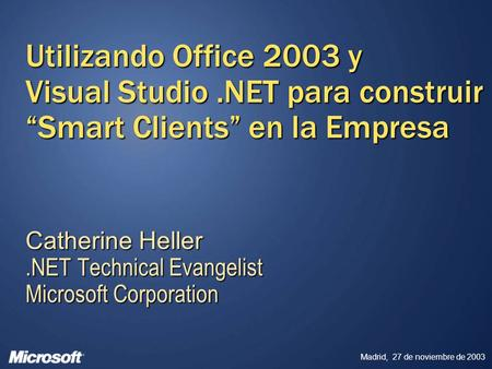 Madrid, 27 de noviembre de 2003 Utilizando Office 2003 y Visual Studio.NET para construir Smart Clients en la Empresa Catherine Heller.NET Technical Evangelist.