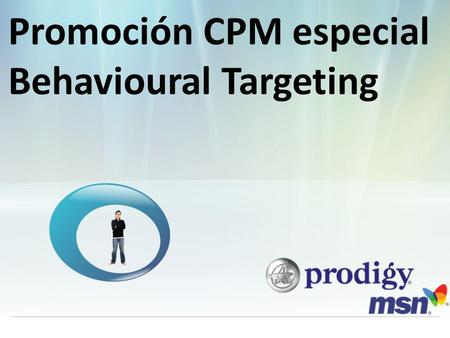 Promoción CPM especial Behavioural Targeting. El poder de la red Prodigy MSN multiplicado Con Behavioural Targeting dentro de nuestra red sociales se.