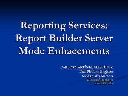 Reporting Services: Report Builder Server Mode Enhacements CARLOS MARTÍNEZ MARTÍNEZ Data Platform Engineer Solid Quality Mentors