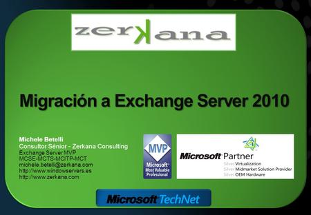 Migración a Exchange Server 2010 Michele Betelli Consultor Sénior - Zerkana Consulting Exchange Server MVP MCSE-MCTS-MCITP-MCT