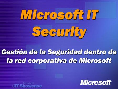 Microsoft IT Security Gestión de la Seguridad dentro de la red corporativa de Microsoft.
